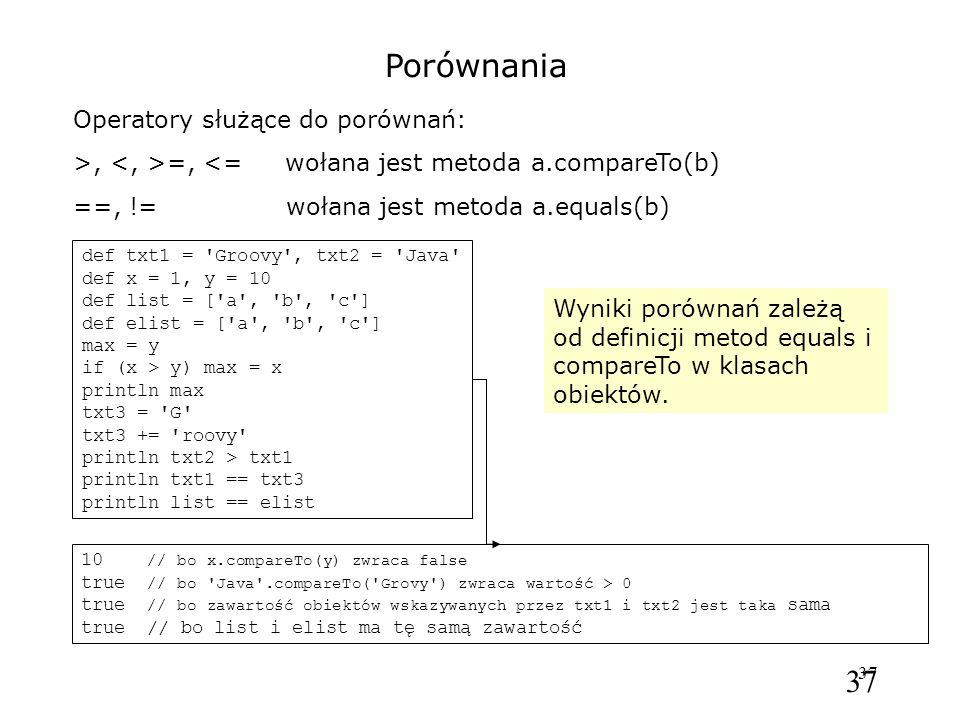 37 Porównania Operatory służące do porównań: >, =, <= wołana jest metoda a.compareTo(b) ==, != wołana jest metoda a.equals(b) def txt1 = Groovy , txt2 = Java def x = 1, y = 10 def list = [ a , b , c ] def elist = [ a , b , c ] max = y if (x > y) max = x println max txt3 = G txt3 += roovy println txt2 > txt1 println txt1 == txt3 println list == elist 10 // bo x.compareTo(y) zwraca false true // bo Java .compareTo( Grovy ) zwraca wartość > 0 true // bo zawartość obiektów wskazywanych przez txt1 i txt2 jest taka sama true // bo list i elist ma tę samą zawartość Wyniki porównań zależą od definicji metod equals i compareTo w klasach obiektów.