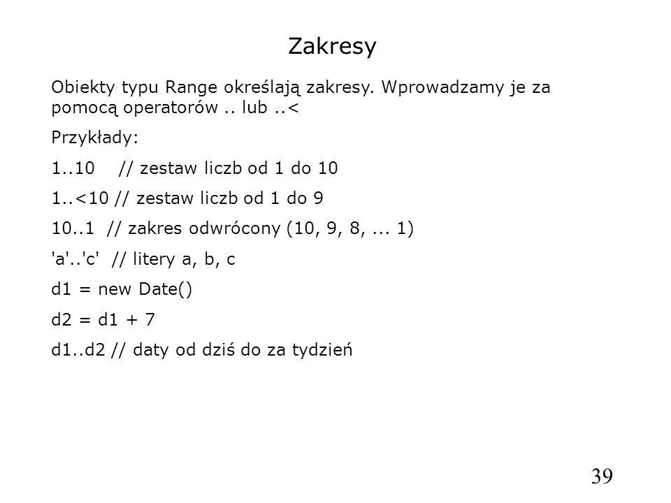 39 Zakresy Obiekty typu Range określają zakresy. Wprowadzamy je za pomocą operatorów.. lub..< Przykłady: 1..10 // zestaw liczb od 1 do 10 1..<10 // ze