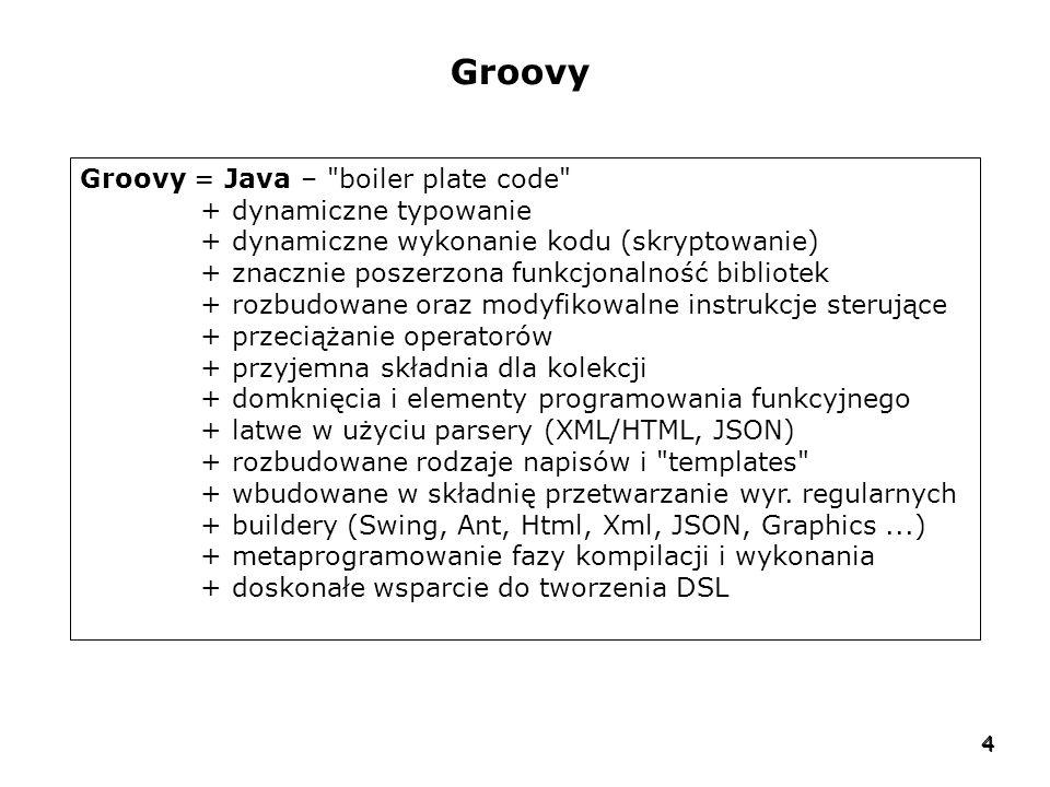 4 4 Groovy Groovy = Java – boiler plate code + dynamiczne typowanie + dynamiczne wykonanie kodu (skryptowanie) + znacznie poszerzona funkcjonalność bibliotek + rozbudowane oraz modyfikowalne instrukcje sterujące + przeciążanie operatorów + przyjemna składnia dla kolekcji + domknięcia i elementy programowania funkcyjnego + latwe w użyciu parsery (XML/HTML, JSON) + rozbudowane rodzaje napisów i templates + wbudowane w składnię przetwarzanie wyr.