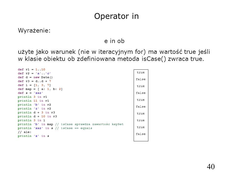 40 Operator in Wyrażenie: e in ob użyte jako warunek (nie w iteracyjnym for) ma wartość true jeśli w klasie obiektu ob zdefiniowana metoda isCase() zw