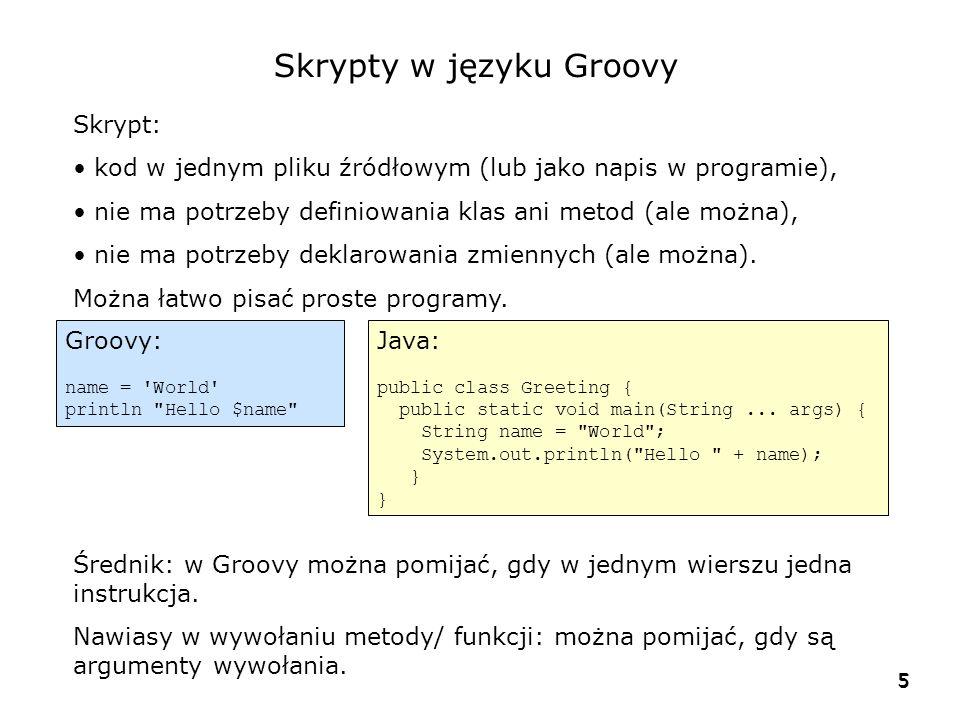 5 5 Skrypty w języku Groovy Skrypt: kod w jednym pliku źródłowym (lub jako napis w programie), nie ma potrzeby definiowania klas ani metod (ale można), nie ma potrzeby deklarowania zmiennych (ale można).