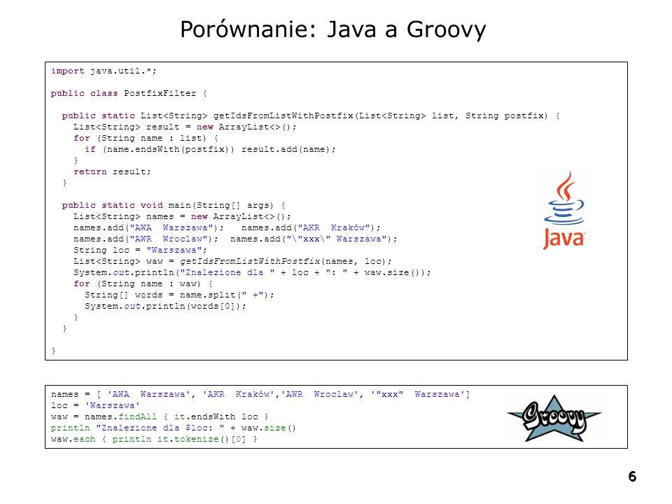 6 6 Porównanie: Java a Groovy import java.util.*; public class PostfixFilter { public static List getIdsFromListWithPostfix(List list, String postfix) { List result = new ArrayList<>(); for (String name : list) { if (name.endsWith(postfix)) result.add(name); } return result; } public static void main(String[] args) { List names = new ArrayList<>(); names.add( AWA Warszawa ); names.add( AKR Kraków ); names.add( AWR Wroclaw ); names.add( \ xxx\ Warszawa ); String loc = Warszawa ; List waw = getIdsFromListWithPostfix(names, loc); System.out.println( Znalezione dla + loc + : + waw.size()); for (String name : waw) { String[] words = name.split( + ); System.out.println(words[0]); } names = [ AWA Warszawa , AKR Kraków , AWR Wroclaw , xxx Warszawa ] loc = Warszawa waw = names.findAll { it.endsWith loc } println Znalezione dla $loc: + waw.size() waw.each { println it.tokenize()[0] }