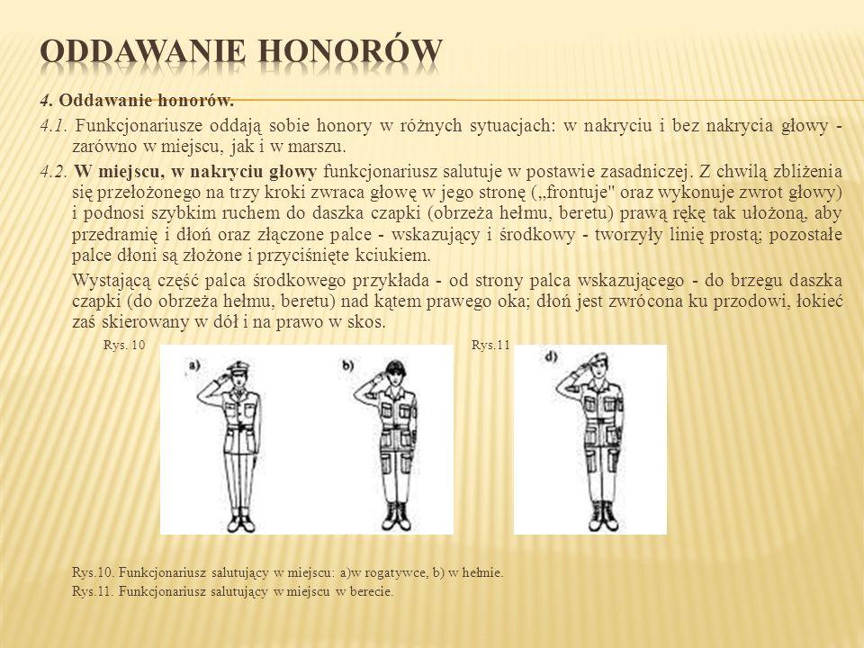 4. Oddawanie honorów. 4.1. Funkcjonariusze oddają sobie honory w różnych sytuacjach: w nakryciu i bez nakrycia głowy - zarówno w miejscu, jak i w mars