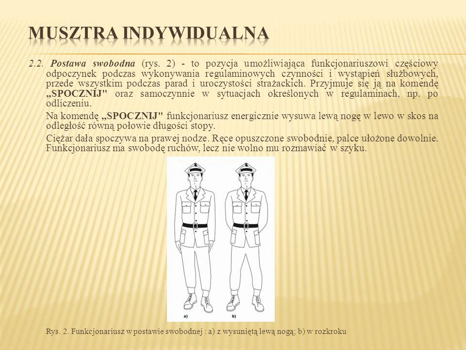 2.2. Postawa swobodna (rys. 2) - to pozycja umożliwiająca funkcjonariuszowi częściowy odpoczynek podczas wykonywania regulaminowych czynności i wystąp