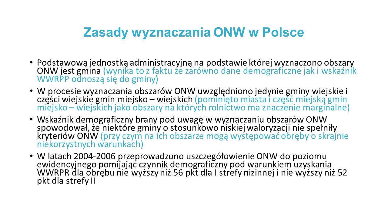 Zasady wyznaczania ONW w Polsce Podstawową jednostką administracyjną na podstawie której wyznaczono obszary ONW jest gmina (wynika to z faktu że zarówno dane demograficzne jak i wskaźnik WWRPP odnoszą się do gminy) W procesie wyznaczania obszarów ONW uwzględniono jedynie gminy wiejskie i części wiejskie gmin miejsko – wiejskich (pominięto miasta i część miejską gmin miejsko – wiejskich jako obszary na których rolnictwo ma znaczenie marginalne) Wskaźnik demograficzny brany pod uwagę w wyznaczaniu obszarów ONW spowodował, że niektóre gminy o stosunkowo niskiej waloryzacji nie spełniły kryteriów ONW (przy czym na ich obszarze mogą występować obręby o skrajnie niekorzystnych warunkach) W latach 2004-2006 przeprowadzono uszczegółowienie ONW do poziomu ewidencyjnego pomijając czynnik demograficzny pod warunkiem uzyskania WWRPR dla obrębu nie wyższy niż 56 pkt dla I strefy nizinnej i nie wyższy niż 52 pkt dla strefy II