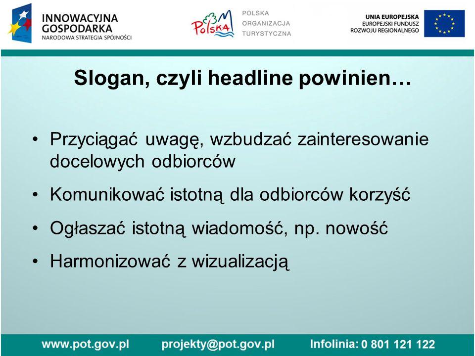 Slogan, czyli headline powinien… Przyciągać uwagę, wzbudzać zainteresowanie docelowych odbiorców Komunikować istotną dla odbiorców korzyść Ogłaszać istotną wiadomość, np.