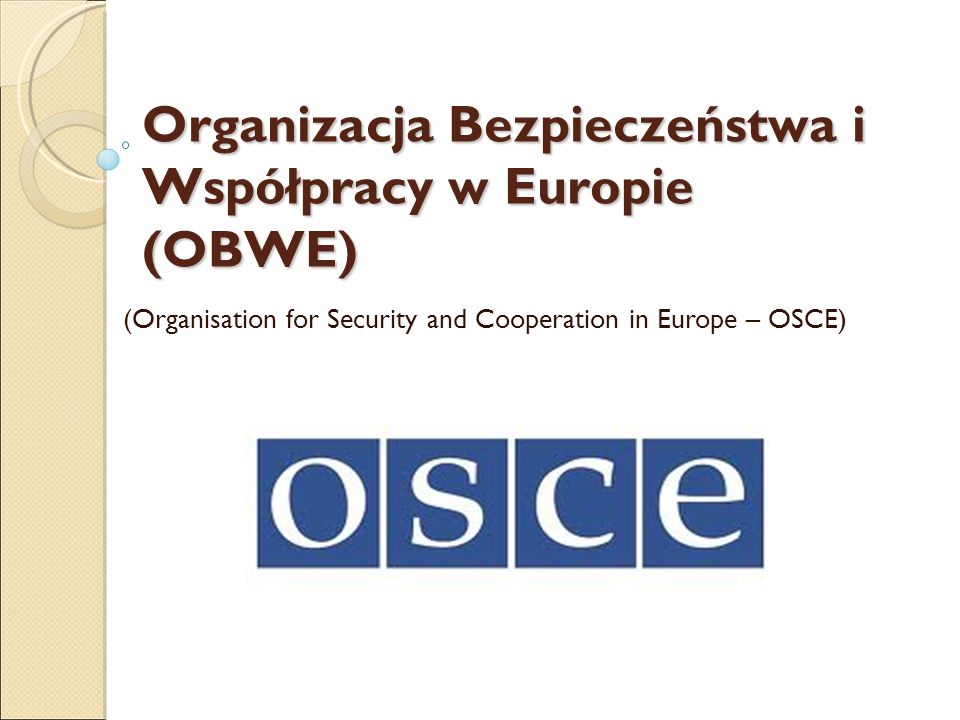 Organizacja Bezpieczeństwa i Współpracy w Europie (OBWE) Organizacja Bezpieczeństwa i Współpracy w Europie (OBWE) (Organisation for Security and Cooperation in Europe – OSCE)