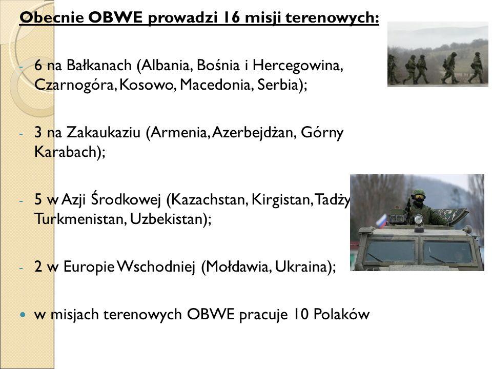 Obecnie OBWE prowadzi 16 misji terenowych: - 6 na Bałkanach (Albania, Bośnia i Hercegowina, Czarnogóra, Kosowo, Macedonia, Serbia); - 3 na Zakaukaziu