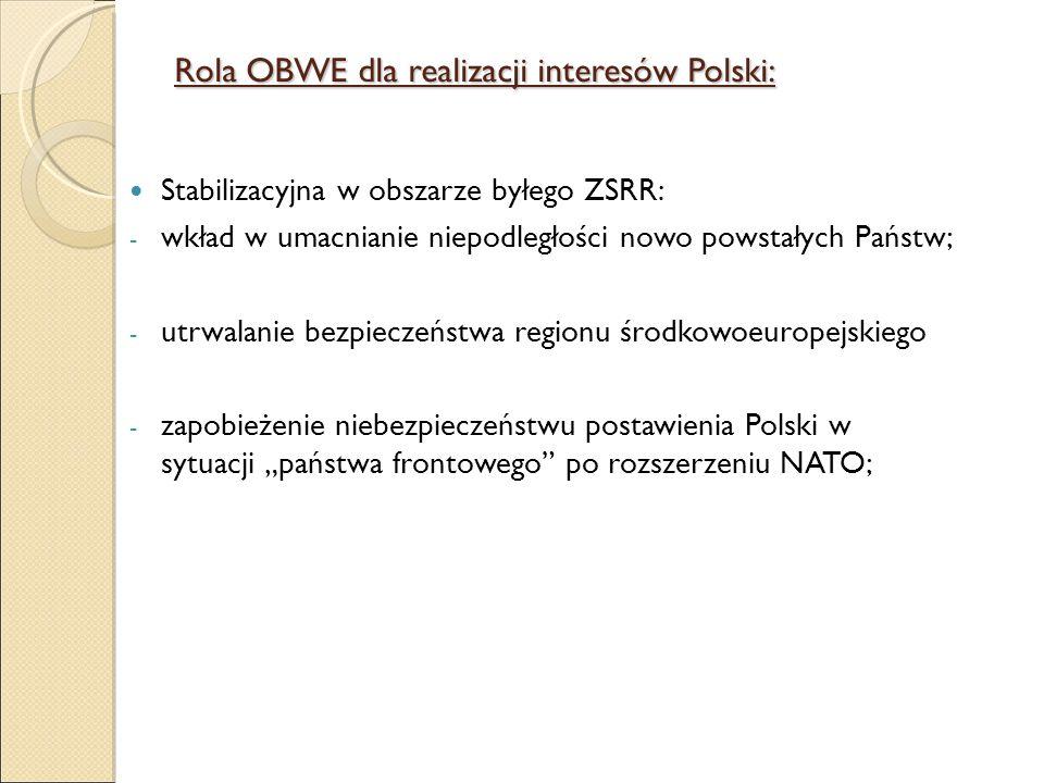 Rola OBWE dla realizacji interesów Polski: Stabilizacyjna w obszarze byłego ZSRR: - wkład w umacnianie niepodległości nowo powstałych Państw; - utrwal