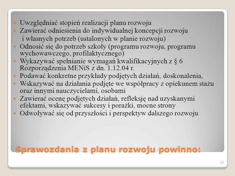 Sprawozdania z planu rozwoju powinno: Uwzględniać stopień realizacji planu rozwoju Zawierać odniesienia do indywidualnej koncepcji rozwoju i własnych potrzeb (ustalonych w planie rozwoju) Odnosić się do potrzeb szkoły (programu rozwoju, programu wychowawczego, profilaktycznego) Wykazywać spełnianie wymagań kwalifikacyjnych z § 6 Rozporządzenia MENiS z dn.