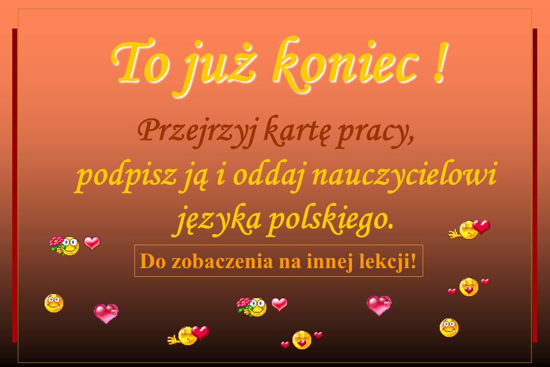 To już koniec ! Przejrzyj kartę pracy, podpisz ją i oddaj nauczycielowi języka polskiego. Do zobaczenia na innej lekcji!