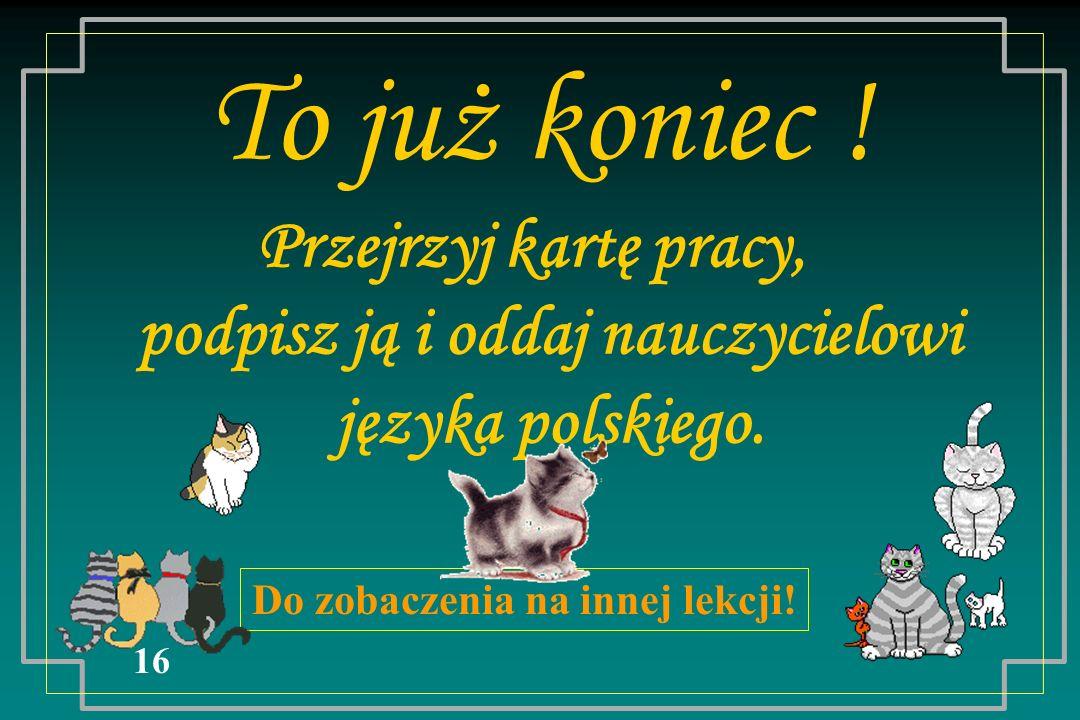 To już koniec ! Przejrzyj kartę pracy, podpisz ją i oddaj nauczycielowi języka polskiego. Do zobaczenia na innej lekcji! 16