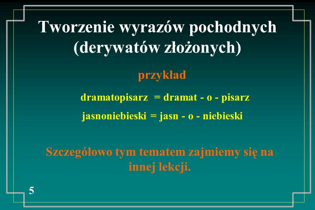 Tworzenie wyrazów pochodnych (derywatów złożonych) 5 Szczegółowo tym tematem zajmiemy się na innej lekcji. przykład dramatopisarz = dramat - o - pisar