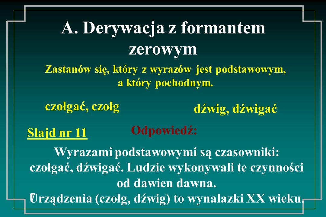 A. Derywacja z formantem zerowym 7 Zastanów się, który z wyrazów jest podstawowym, a który pochodnym. czołgać, czołg dźwig, dźwigać Odpowiedź: Wyrazam