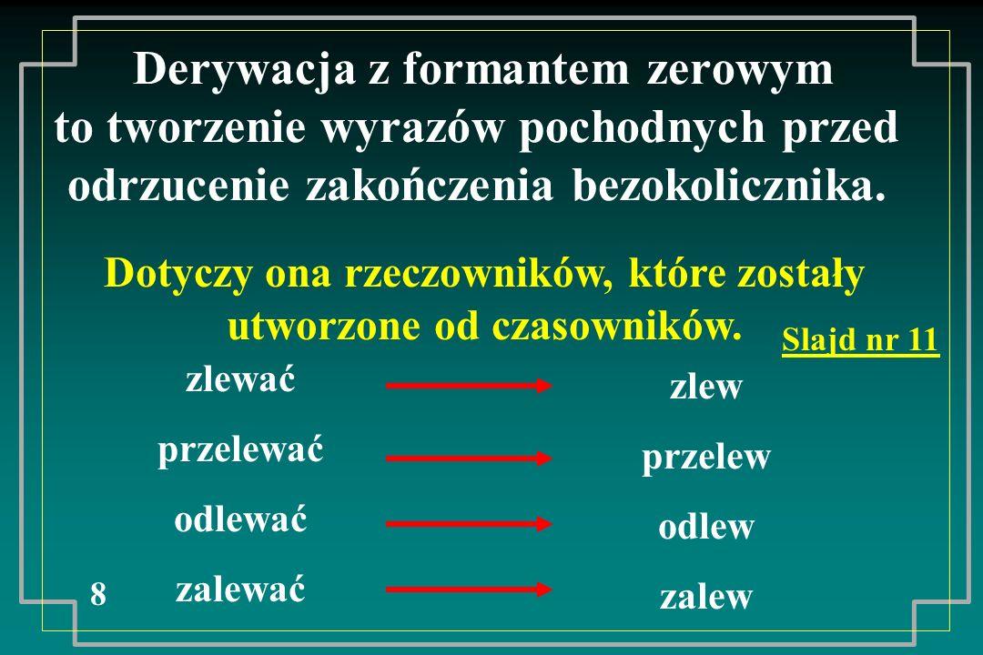 Derywacja z formantem zerowym to tworzenie wyrazów pochodnych przed odrzucenie zakończenia bezokolicznika. 8 Dotyczy ona rzeczowników, które zostały u