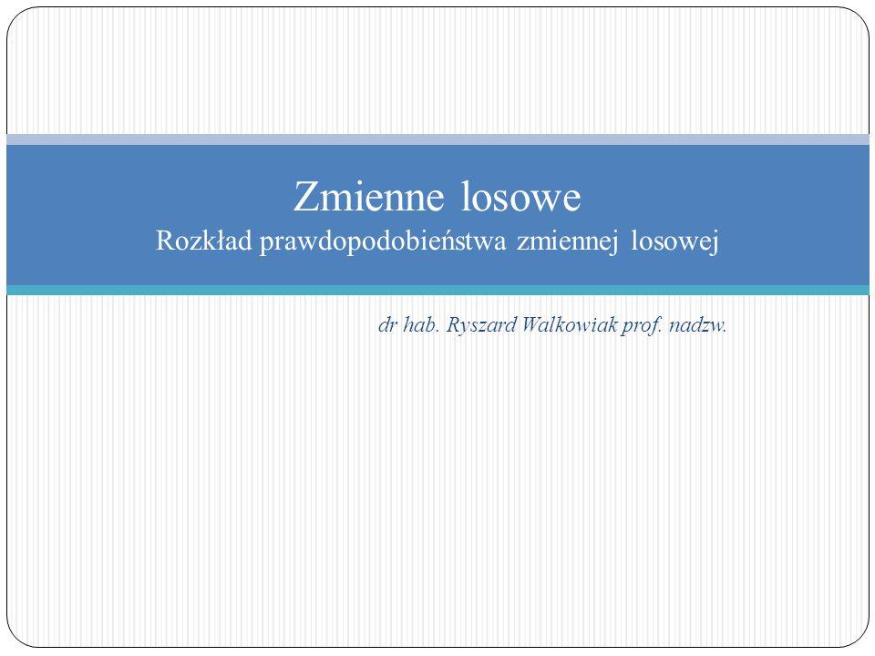 dr hab. Ryszard Walkowiak prof. nadzw. Zmienne losowe Rozkład prawdopodobieństwa zmiennej losowej