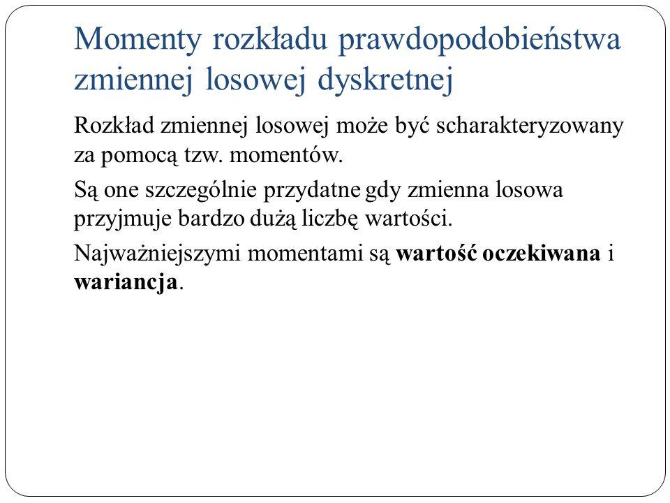 Momenty rozkładu prawdopodobieństwa zmiennej losowej dyskretnej Rozkład zmiennej losowej może być scharakteryzowany za pomocą tzw. momentów. Są one sz