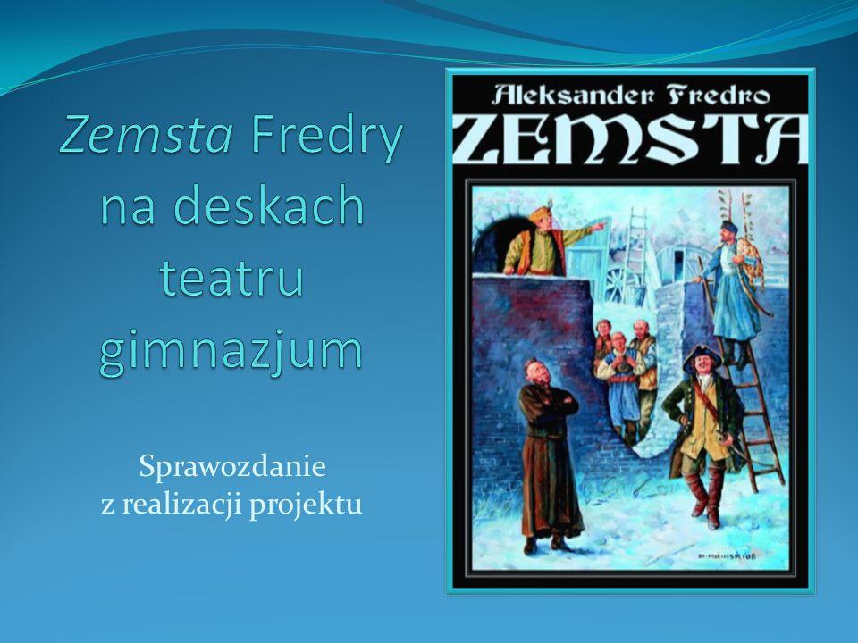 Założenia projektu: Temat projektu: Zemsta Fredry na deskach teatru gimnazjum Problematyka projektu: Jak wystawić komedię Fredry.