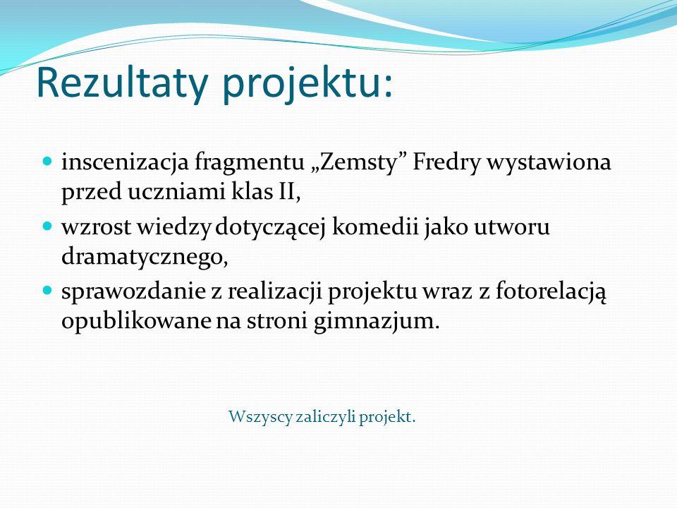 Rezultaty projektu: inscenizacja fragmentu Zemsty Fredry wystawiona przed uczniami klas II, wzrost wiedzy dotyczącej komedii jako utworu dramatycznego