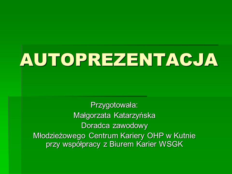 AUTOPREZENTACJA Przygotowała: Małgorzata Katarzyńska Doradca zawodowy Młodzieżowego Centrum Kariery OHP w Kutnie przy współpracy z Biurem Karier WSGK