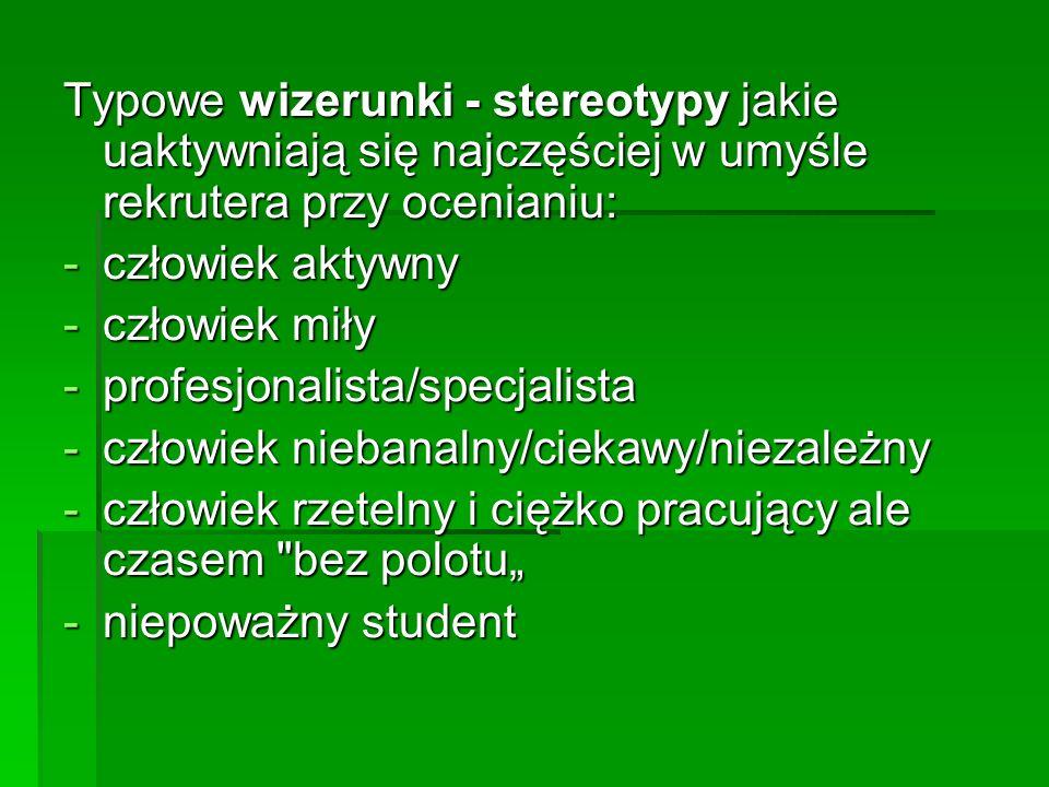 Typowe wizerunki - stereotypy jakie uaktywniają się najczęściej w umyśle rekrutera przy ocenianiu: -człowiek aktywny -człowiek miły -profesjonalista/specjalista -człowiek niebanalny/ciekawy/niezależny -człowiek rzetelny i ciężko pracujący ale czasem bez polotu -niepoważny student