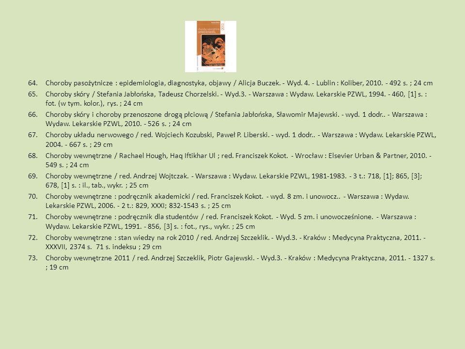 64.Choroby pasożytnicze : epidemiologia, diagnostyka, objawy / Alicja Buczek. - Wyd. 4. - Lublin : Koliber, 2010. - 492 s. ; 24 cm 65.Choroby skóry /