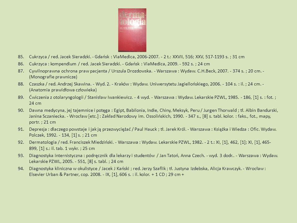 85.Cukrzyca / red. Jacek Sieradzki. - Gdańsk : ViaMedica, 2006-2007. - 2 t.: XXVII, 516; XXV, 517-1193 s. ; 31 cm 86.Cukrzyca : kompendium / red. Jace