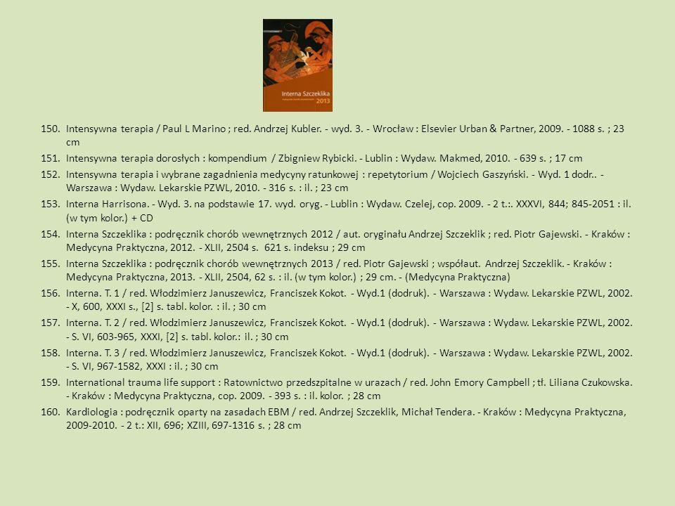 150.Intensywna terapia / Paul L Marino ; red. Andrzej Kubler. - wyd. 3. - Wrocław : Elsevier Urban & Partner, 2009. - 1088 s. ; 23 cm 151.Intensywna t