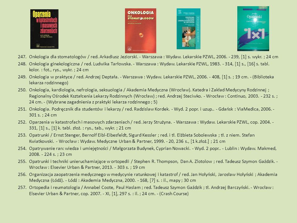 247.Onkologia dla stomatologów / red. Arkadiusz Jeziorski. - Warszawa : Wydaw. Lekarskie PZWL, 2006. - 239, [1] s. wykr. ; 24 cm 248.Onkologia ginekol