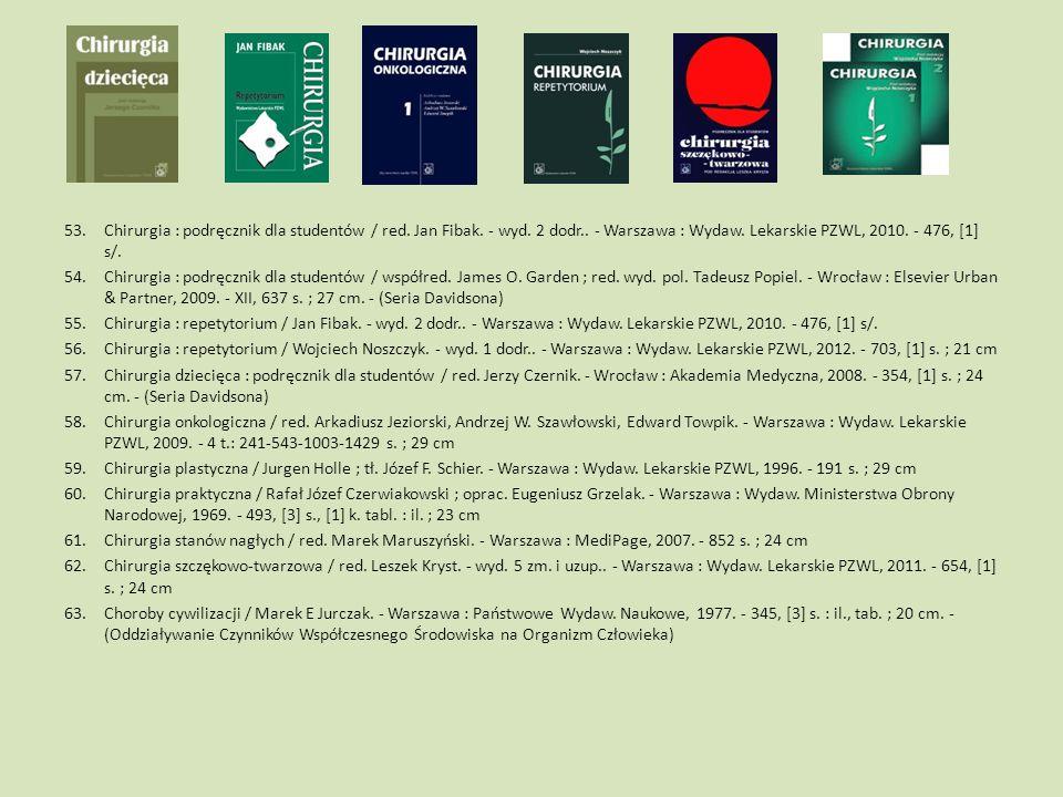 53.Chirurgia : podręcznik dla studentów / red. Jan Fibak. - wyd. 2 dodr.. - Warszawa : Wydaw. Lekarskie PZWL, 2010. - 476, [1] s/. 54.Chirurgia : podr