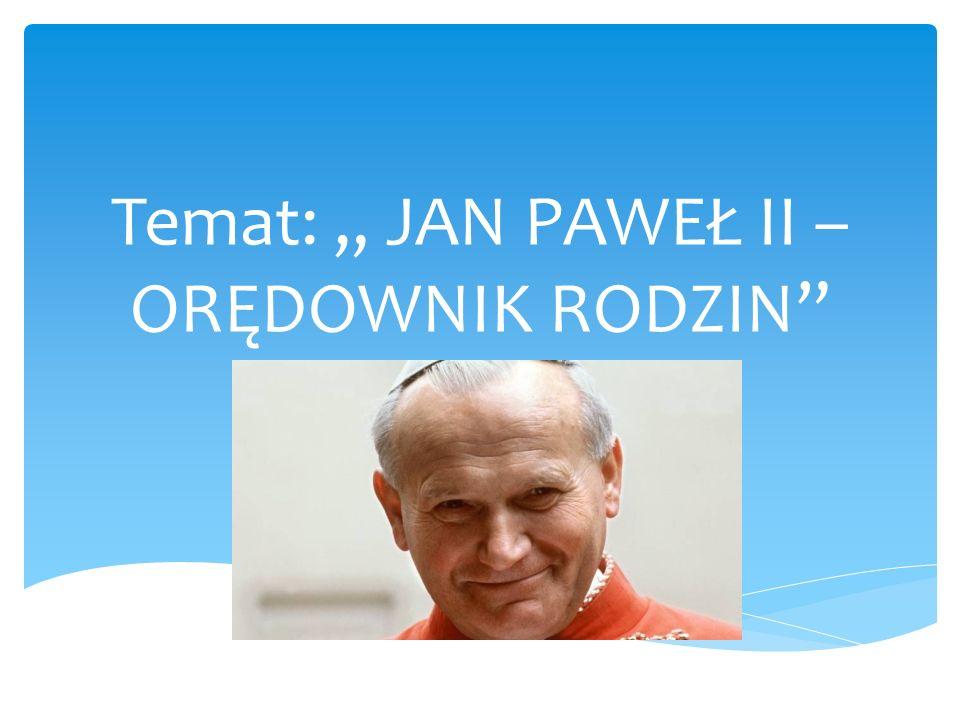 Jan Paweł II-Orędownik rodzin Rodzina Bogiem silna, staje się siłą człowieka i całego narodu.
