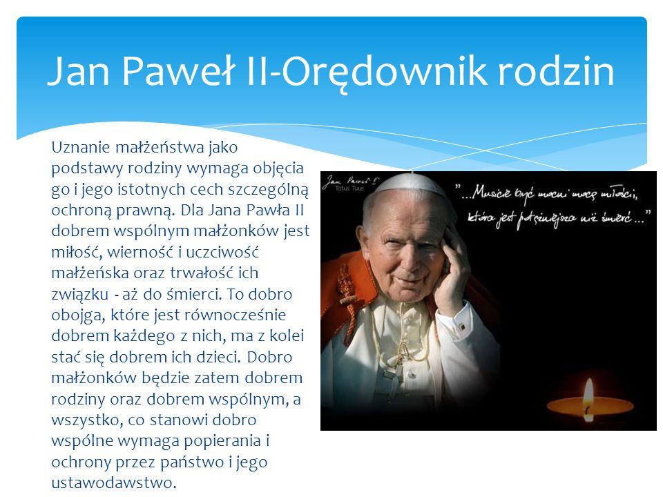 Jan Paweł II-Orędownik rodzin Uznanie małżeństwa jako podstawy rodziny wymaga objęcia go i jego istotnych cech szczególną ochroną prawną. Dla Jana Paw
