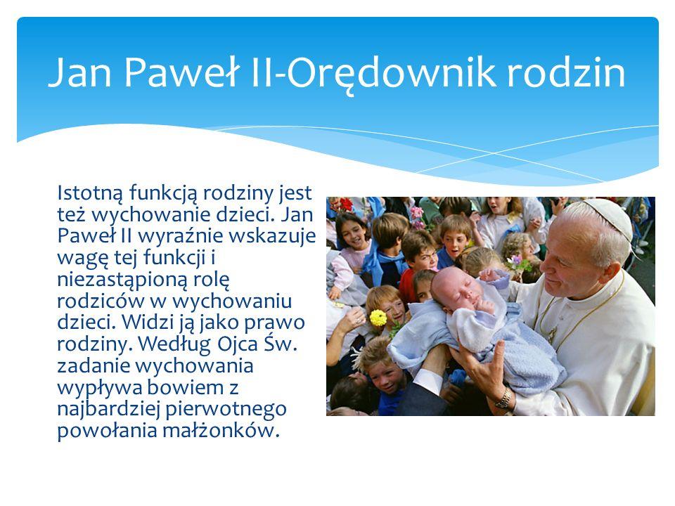 Jan Paweł II-Orędownik rodzin Istotną funkcją rodziny jest też wychowanie dzieci. Jan Paweł II wyraźnie wskazuje wagę tej funkcji i niezastąpioną rolę