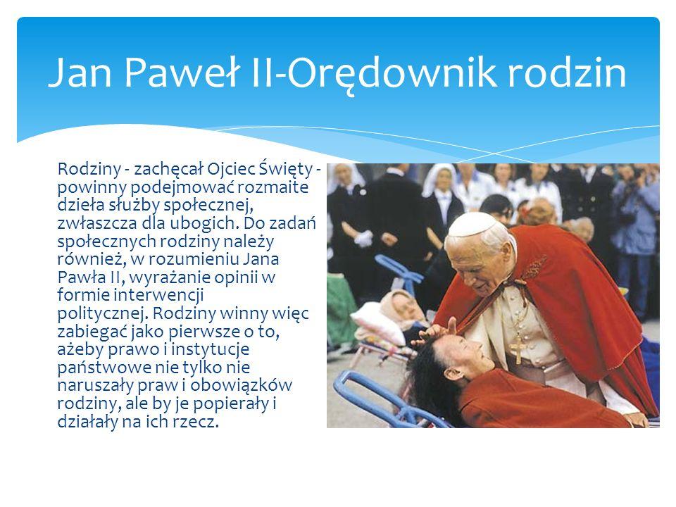 Jan Paweł II-Orędownik rodzin Rodziny - zachęcał Ojciec Święty - powinny podejmować rozmaite dzieła służby społecznej, zwłaszcza dla ubogich. Do zadań
