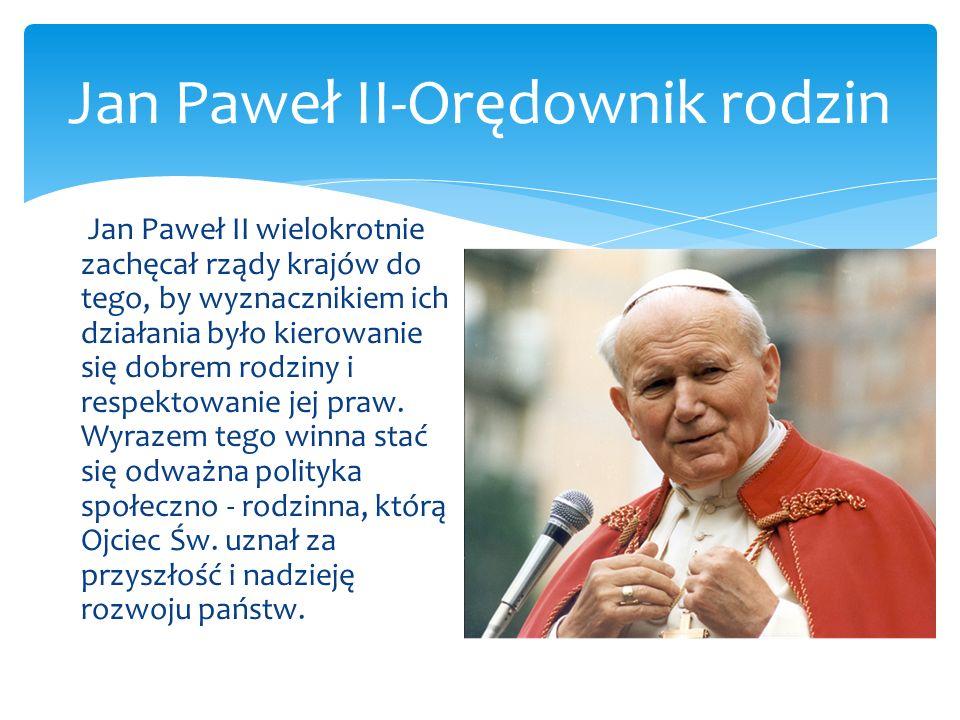 Jan Paweł II-Orędownik rodzin Jan Paweł II wielokrotnie zachęcał rządy krajów do tego, by wyznacznikiem ich działania było kierowanie się dobrem rodzi