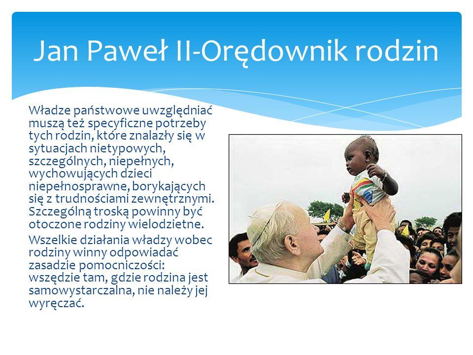 Jan Paweł II-Orędownik rodzin Władze państwowe uwzględniać muszą też specyficzne potrzeby tych rodzin, które znalazły się w sytuacjach nietypowych, sz