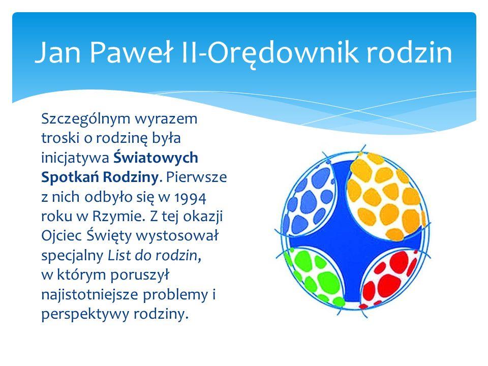 Jan Paweł II-Orędownik rodzin Szczególnym wyrazem troski o rodzinę była inicjatywa Światowych Spotkań Rodziny. Pierwsze z nich odbyło się w 1994 roku
