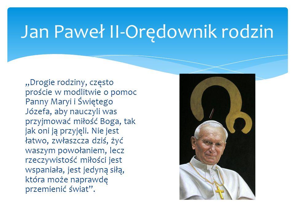 Jan Paweł II-Orędownik rodzin Drogie rodziny, często proście w modlitwie o pomoc Panny Maryi i Świętego Józefa, aby nauczyli was przyjmować miłość Bog