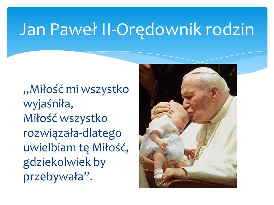 Jan Paweł II-Orędownik rodzin Miłość mi wszystko wyjaśniła, Miłość wszystko rozwiązała-dlatego uwielbiam tę Miłość, gdziekolwiek by przebywała.