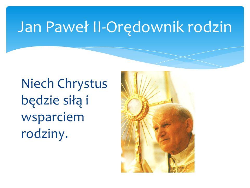 Jan Paweł II-Orędownik rodzin Niech Chrystus będzie siłą i wsparciem rodziny.