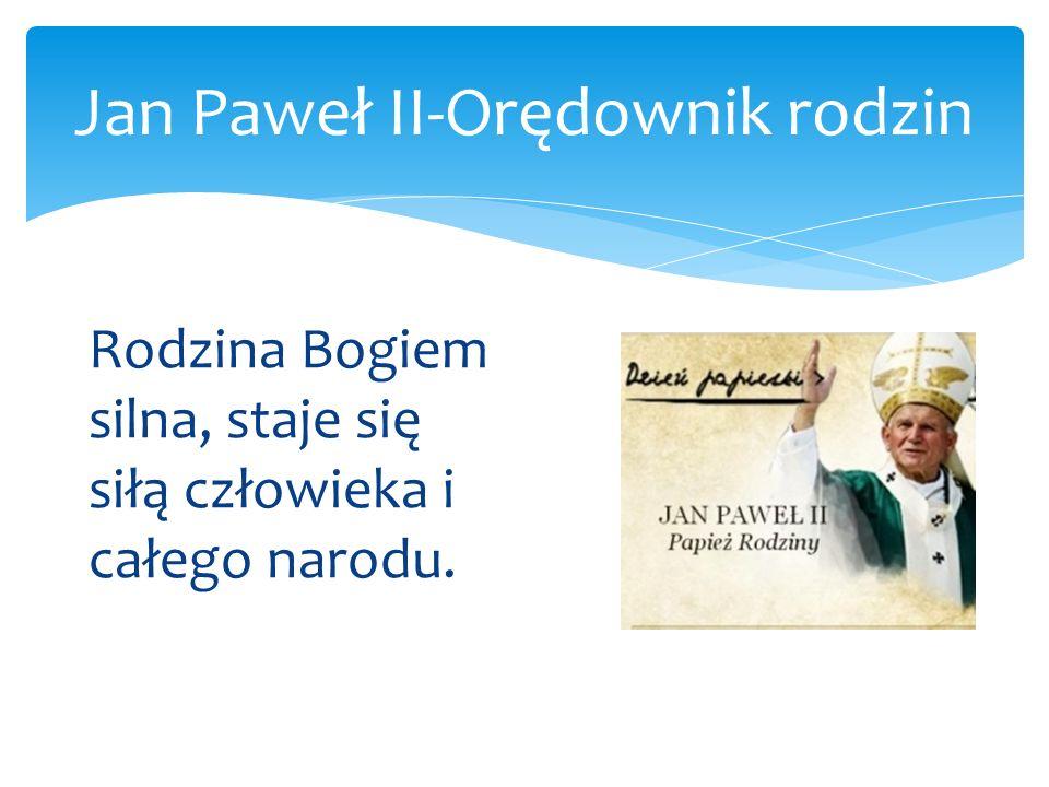 Jan Paweł II-Orędownik rodzin Jan Paweł II wielokrotnie zachęcał rządy krajów do tego, by wyznacznikiem ich działania było kierowanie się dobrem rodziny i respektowanie jej praw.