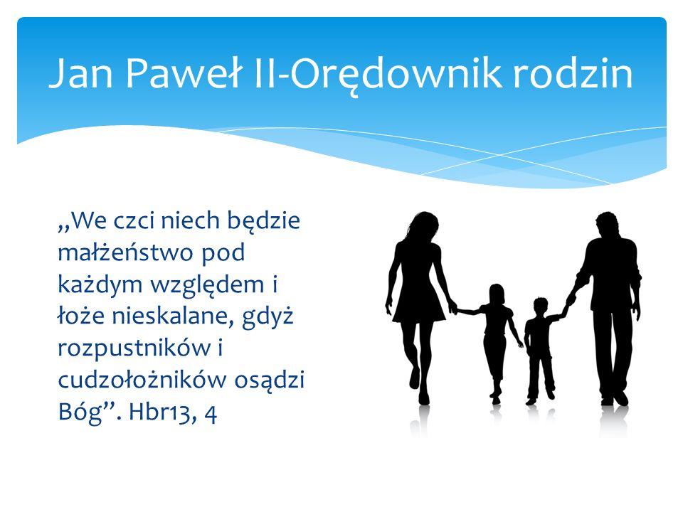 Jan Paweł II-Orędownik rodzin We czci niech będzie małżeństwo pod każdym względem i łoże nieskalane, gdyż rozpustników i cudzołożników osądzi Bóg. Hbr