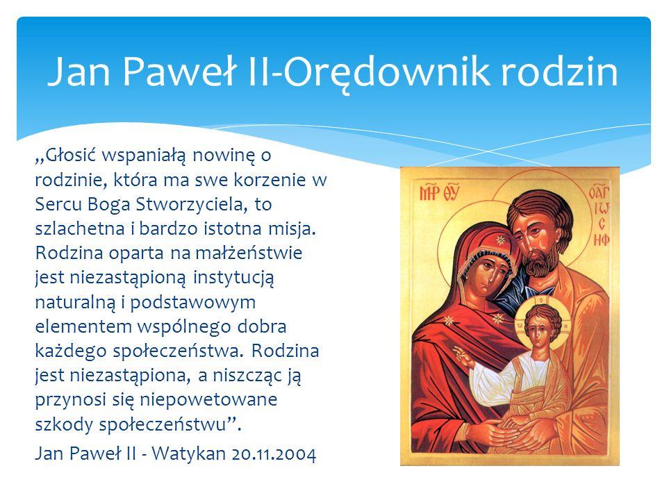 Jan Paweł II-Orędownik rodzin Głosić wspaniałą nowinę o rodzinie, która ma swe korzenie w Sercu Boga Stworzyciela, to szlachetna i bardzo istotna misj