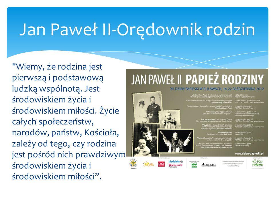 Jan Paweł II-Orędownik rodzin Rodzina jest powołana, aby spełniać swoje zadania w ciągu całego życia swoich członków, od narodzin do śmierci.