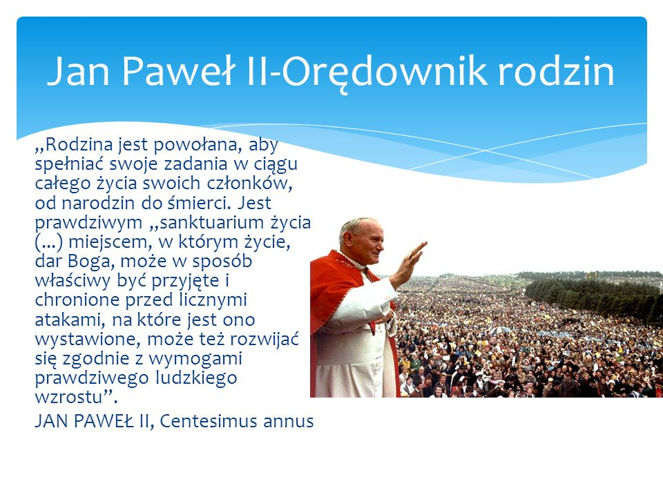 Jan Paweł II-Orędownik rodzin Rodzina jest powołana, aby spełniać swoje zadania w ciągu całego życia swoich członków, od narodzin do śmierci. Jest pra