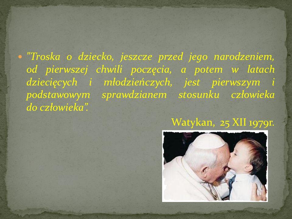 Troska o dziecko, jeszcze przed jego narodzeniem, od pierwszej chwili poczęcia, a potem w latach dziecięcych i młodzieńczych, jest pierwszym i podstawowym sprawdzianem stosunku człowieka do człowieka.