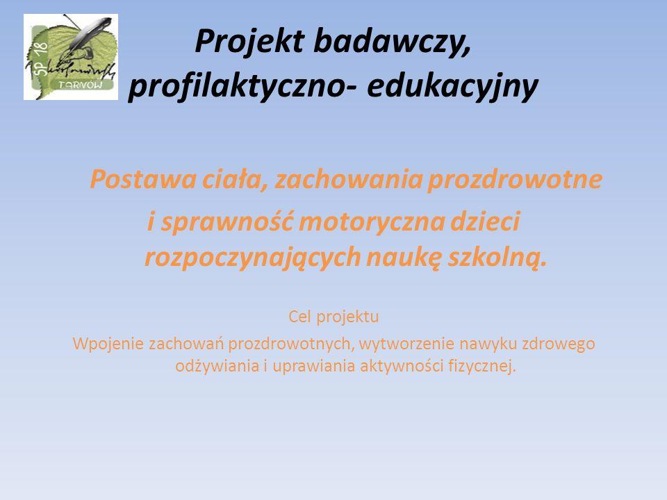 Projekt badawczy, profilaktyczno- edukacyjny Postawa ciała, zachowania prozdrowotne i sprawność motoryczna dzieci rozpoczynających naukę szkolną. Cel
