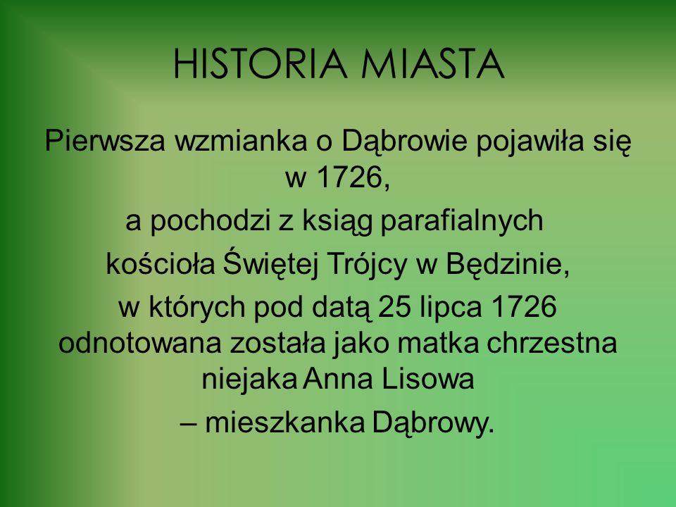 HISTORIA MIASTA Pierwsza wzmianka o Dąbrowie pojawiła się w 1726, a pochodzi z ksiąg parafialnych kościoła Świętej Trójcy w Będzinie, w których pod datą 25 lipca 1726 odnotowana została jako matka chrzestna niejaka Anna Lisowa – mieszkanka Dąbrowy.