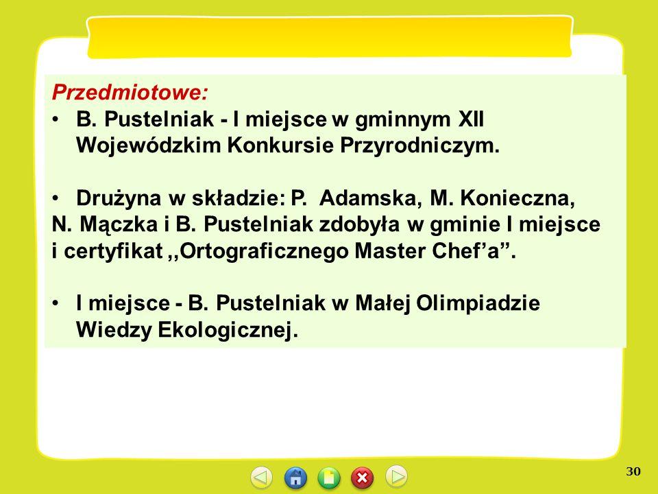 30 Przedmiotowe: B. Pustelniak - I miejsce w gminnym XII Wojewódzkim Konkursie Przyrodniczym. Drużyna w składzie: P. Adamska, M. Konieczna, N. Mączka