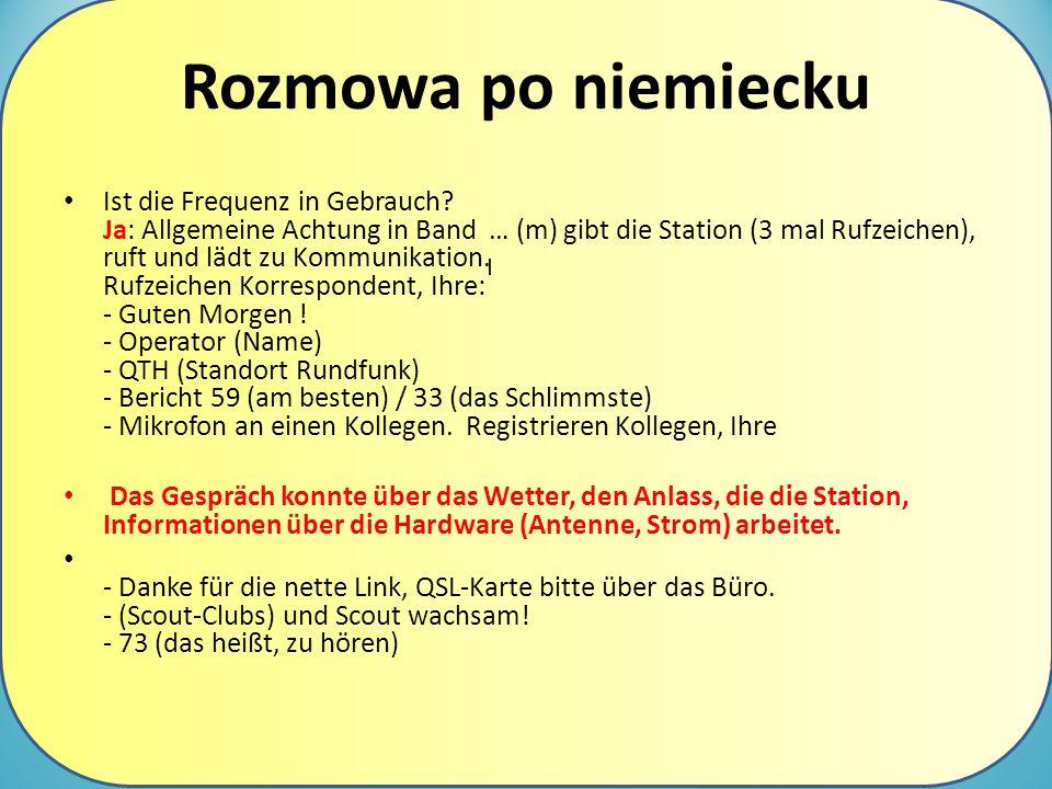Rozmowa po niemiecku Ist die Frequenz in Gebrauch? Ja: Allgemeine Achtung in Band … (m) gibt die Station (3 mal Rufzeichen), ruft und lädt zu Kommunik